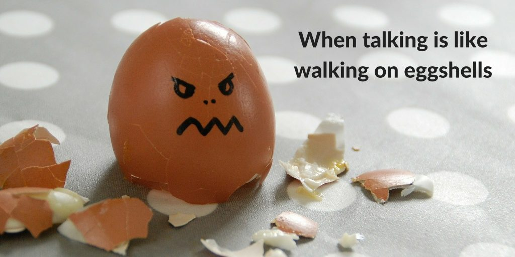 When talking is like walking on eggshells